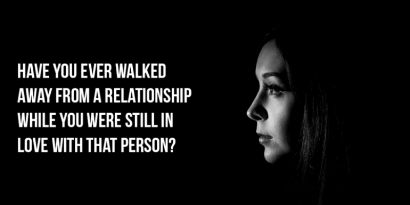 Have You Ever Walked Away From A Relationship While You Were Still In Love With That Person
