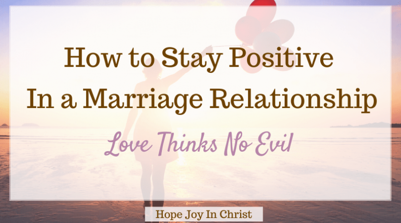 How to Stay Positive In a Marriage Relationship: Love Thinks No Evil Hope Joy in Christ