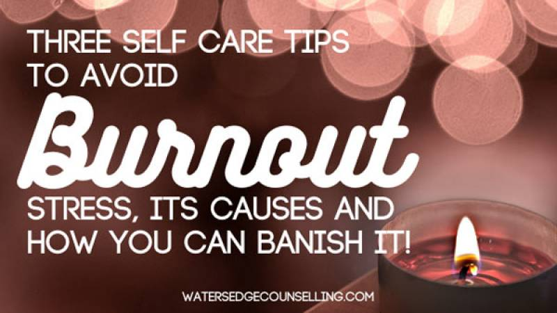 Three Self Care Tips to Avoid Burnout: Stress, Its Causes and How You Can Banish It